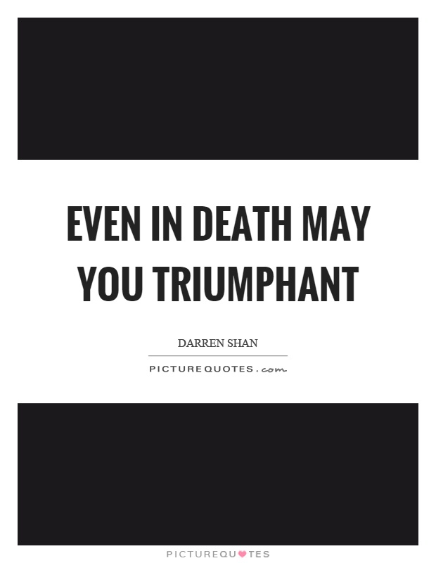 Even in death may you triumphant Picture Quote #1