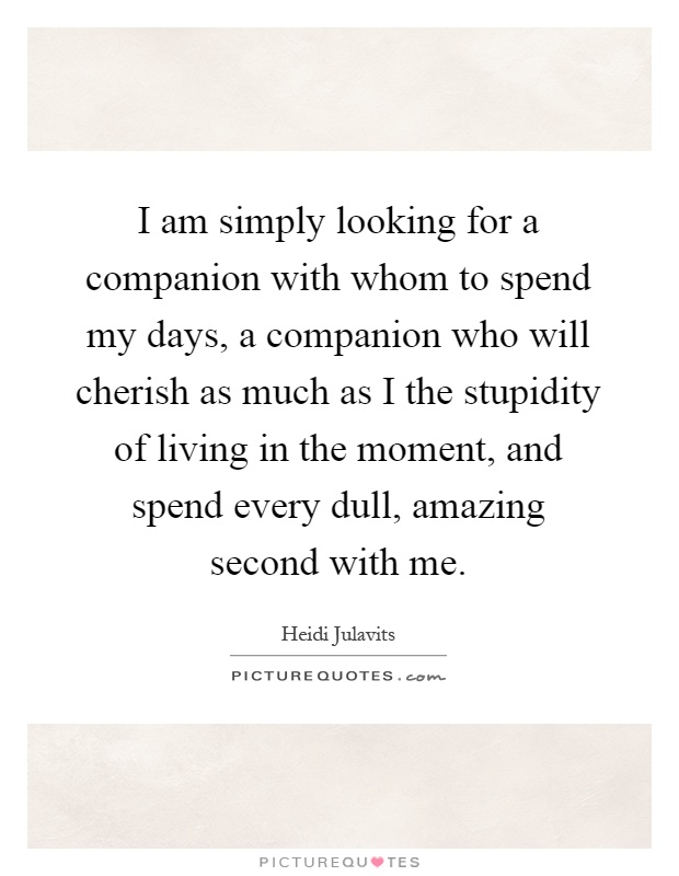 I am simply looking for a companion with whom to spend my days, a companion who will cherish as much as I the stupidity of living in the moment, and spend every dull, amazing second with me Picture Quote #1