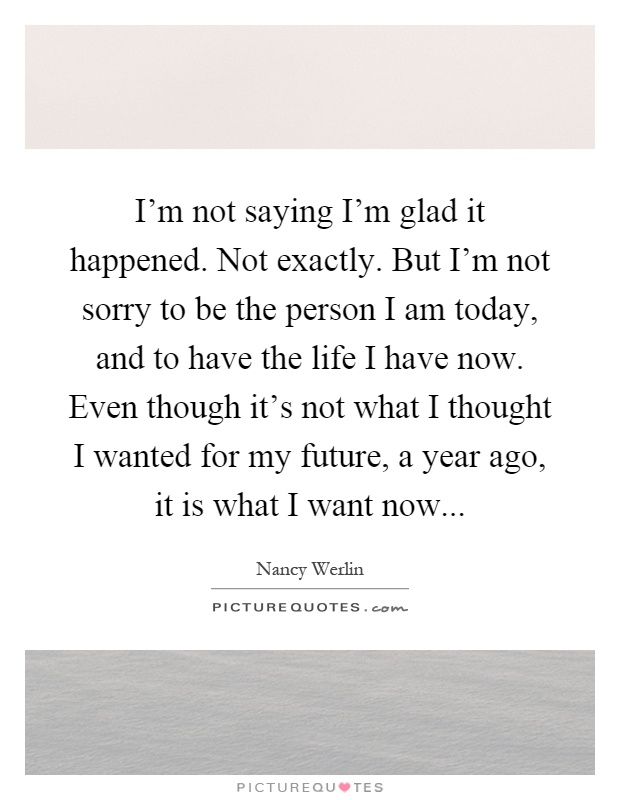 I'm not saying I'm glad it happened. Not exactly. But I'm not sorry to be the person I am today, and to have the life I have now. Even though it's not what I thought I wanted for my future, a year ago, it is what I want now Picture Quote #1
