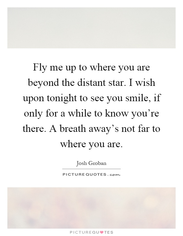 Fly me up to where you are beyond the distant star. I wish upon tonight to see you smile, if only for a while to know you're there. A breath away's not far to where you are Picture Quote #1