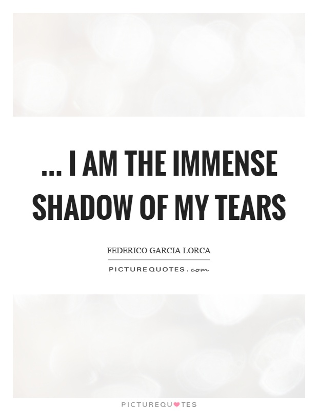 ... I am the immense shadow of my tears Picture Quote #1