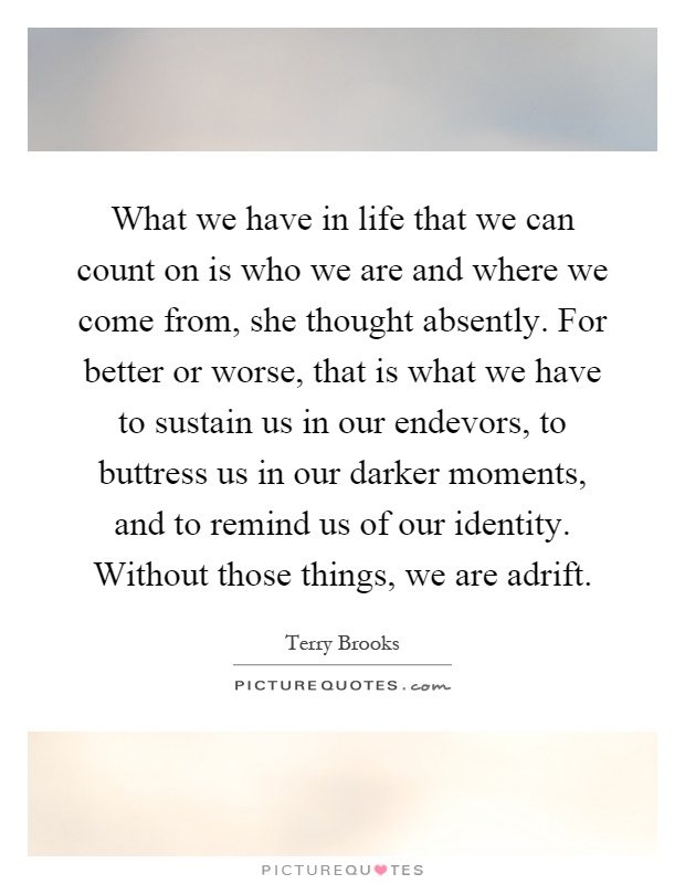 What we have in life that we can count on is who we are and where we come from, she thought absently. For better or worse, that is what we have to sustain us in our endevors, to buttress us in our darker moments, and to remind us of our identity. Without those things, we are adrift Picture Quote #1