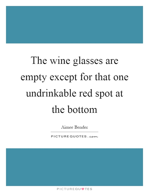The wine glasses are empty except for that one undrinkable red spot at the bottom Picture Quote #1