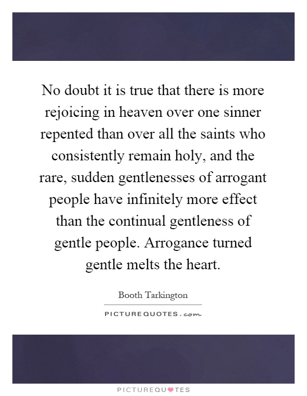 No doubt it is true that there is more rejoicing in heaven over one sinner repented than over all the saints who consistently remain holy, and the rare, sudden gentlenesses of arrogant people have infinitely more effect than the continual gentleness of gentle people. Arrogance turned gentle melts the heart Picture Quote #1