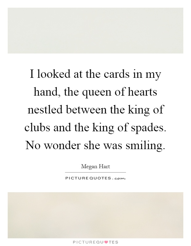 I looked at the cards in my hand, the queen of hearts nestled between the king of clubs and the king of spades. No wonder she was smiling Picture Quote #1
