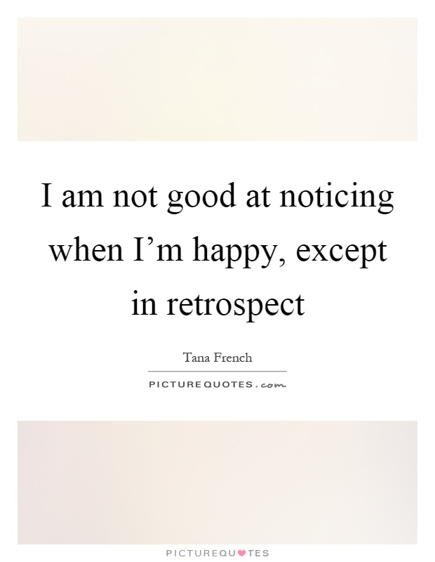 I am not good at noticing when I'm happy, except in retrospect Picture Quote #1