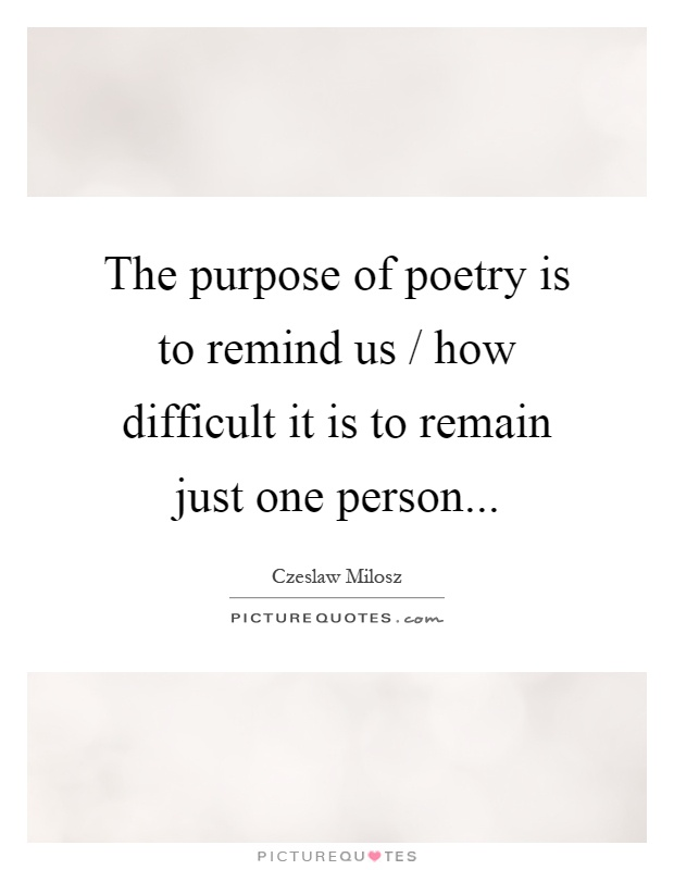 The purpose of poetry is to remind us / how difficult it is to remain just one person Picture Quote #1