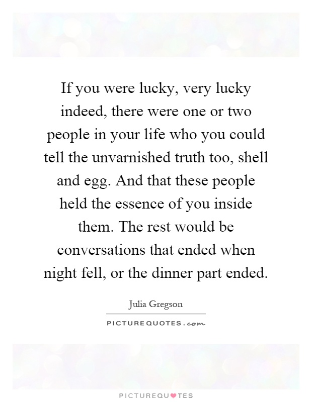 If you were lucky, very lucky indeed, there were one or two people in your life who you could tell the unvarnished truth too, shell and egg. And that these people held the essence of you inside them. The rest would be conversations that ended when night fell, or the dinner part ended Picture Quote #1