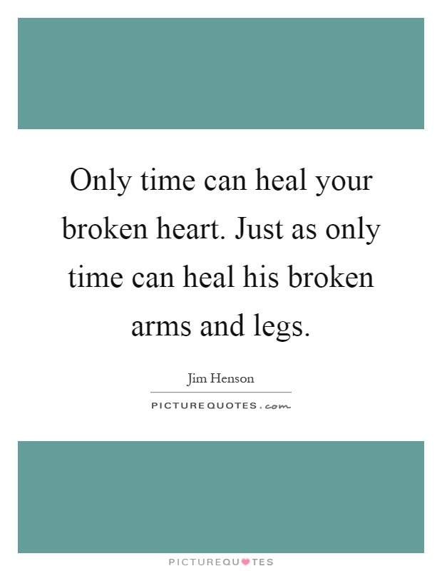 Only time can heal your broken heart. Just as only time can heal his broken arms and legs Picture Quote #1