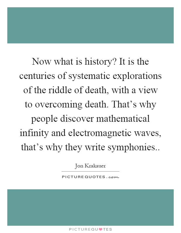 Now what is history? It is the centuries of systematic explorations of the riddle of death, with a view to overcoming death. That's why people discover mathematical infinity and electromagnetic waves, that's why they write symphonies Picture Quote #1