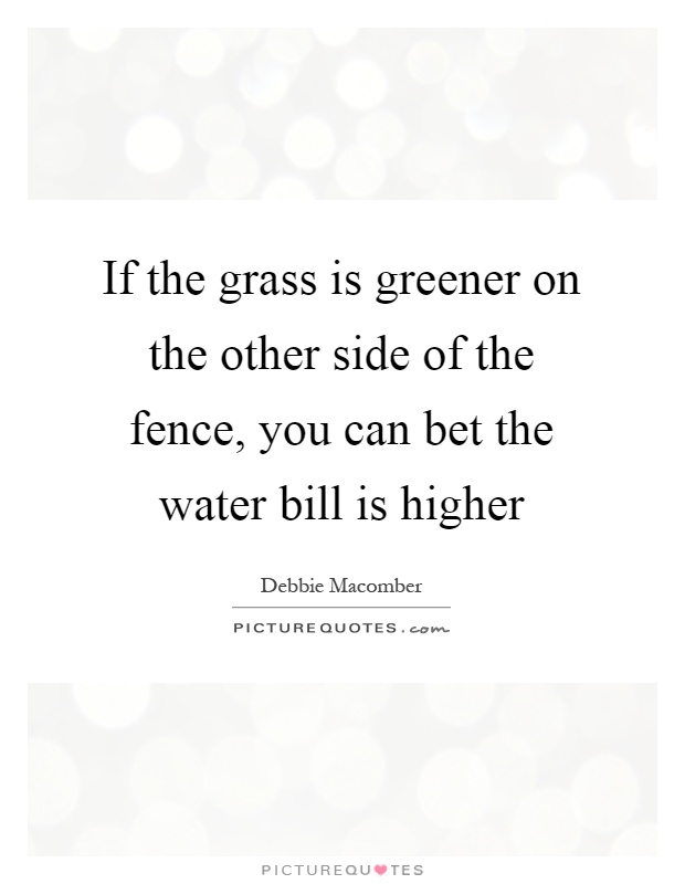 If the grass is greener on the other side of the fence, you can bet the water bill is higher Picture Quote #1