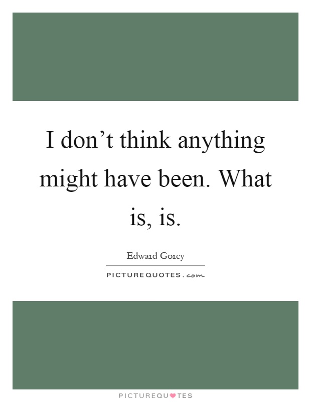 I don't think anything might have been. What is, is Picture Quote #1