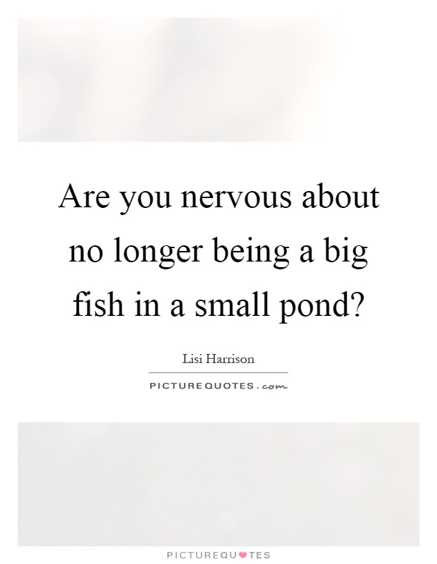 Are you nervous about no longer being a big fish in a small pond? Picture Quote #1