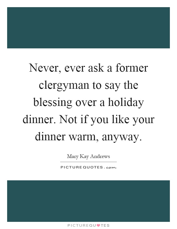 Never, ever ask a former clergyman to say the blessing over a holiday dinner. Not if you like your dinner warm, anyway Picture Quote #1