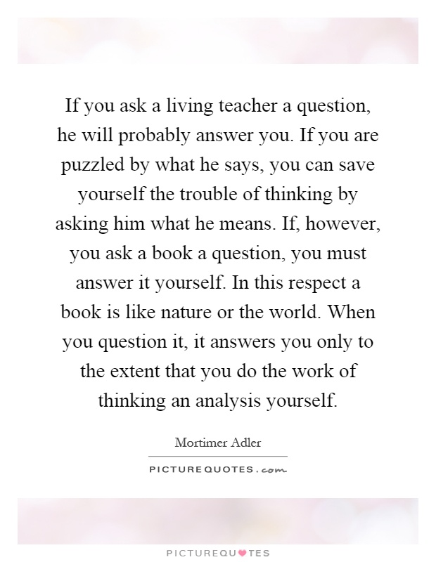 If you ask a living teacher a question he will probably answer if you ask a living teacher a question he will probably answer you if you are puzzled by what he says you can save yourself the trouble of thinking by solutioingenieria Choice Image