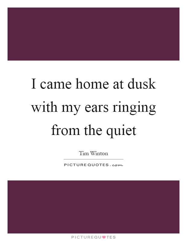 I came home at dusk with my ears ringing from the quiet Picture Quote #1