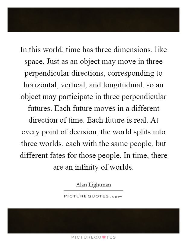 In this world, time has three dimensions, like space. Just as an object may move in three perpendicular directions, corresponding to horizontal, vertical, and longitudinal, so an object may participate in three perpendicular futures. Each future moves in a different direction of time. Each future is real. At every point of decision, the world splits into three worlds, each with the same people, but different fates for those people. In time, there are an infinity of worlds Picture Quote #1