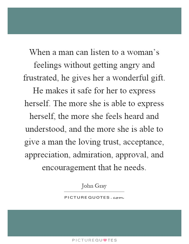 When a man can listen to a woman's feelings without getting angry and frustrated, he gives her a wonderful gift. He makes it safe for her to express herself. The more she is able to express herself, the more she feels heard and understood, and the more she is able to give a man the loving trust, acceptance, appreciation, admiration, approval, and encouragement that he needs Picture Quote #1