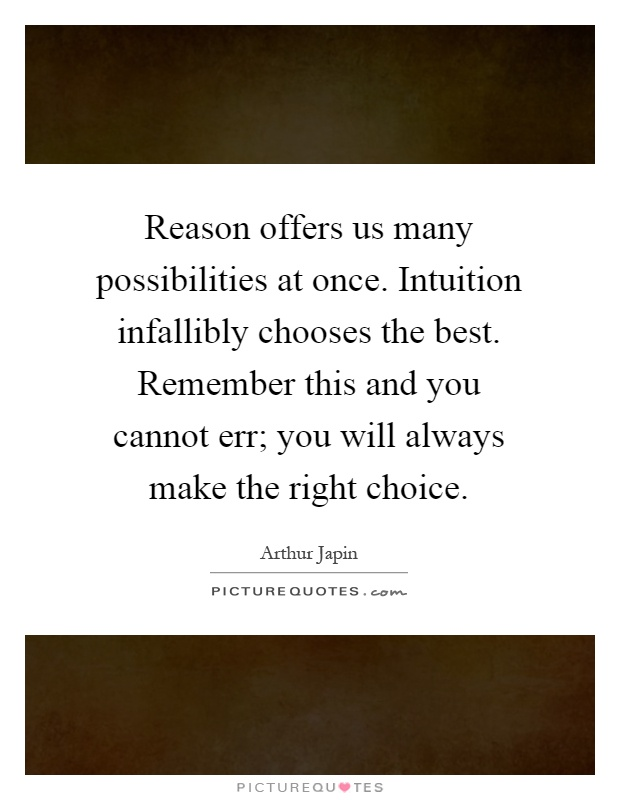 Reason offers us many possibilities at once. Intuition infallibly chooses the best. Remember this and you cannot err; you will always make the right choice Picture Quote #1