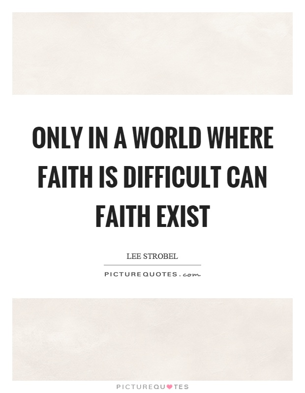 Only in a world where faith is difficult can faith exist Picture Quote #1