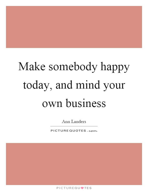 Make somebody happy today, and mind your own business Picture Quote #1