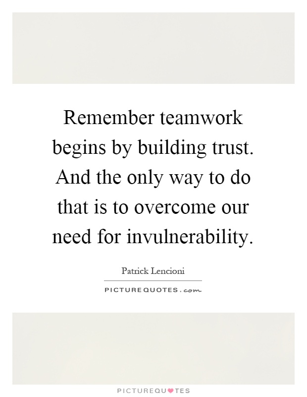 Remember teamwork begins by building trust. And the only way to do that is to overcome our need for invulnerability Picture Quote #1