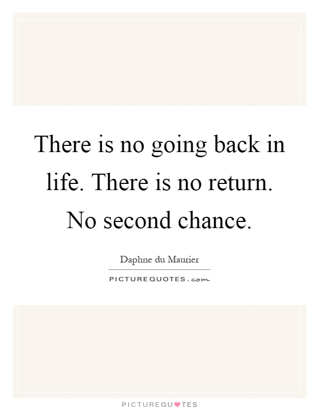 There is no going back in life. There is no return. No second chance Picture Quote #1
