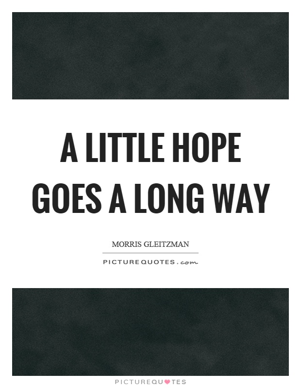 A little hope goes a long way Picture Quote #1
