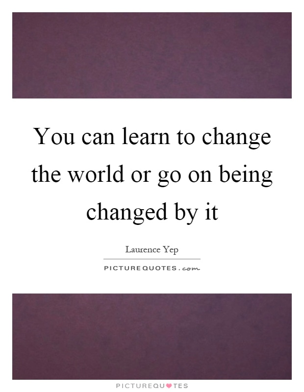 You can learn to change the world or go on being changed by it Picture Quote #1