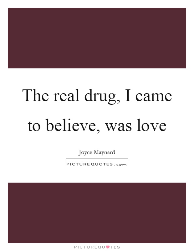 The real drug, I came to believe, was love Picture Quote #1