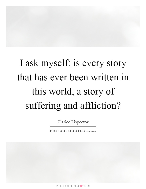 I ask myself: is every story that has ever been written in this world, a story of suffering and affliction? Picture Quote #1