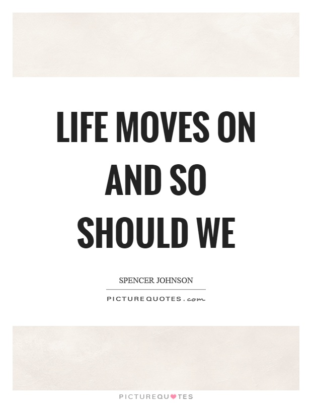 Life Moves On Quotes Unique Life Moves On And So Should We Picture Quotes