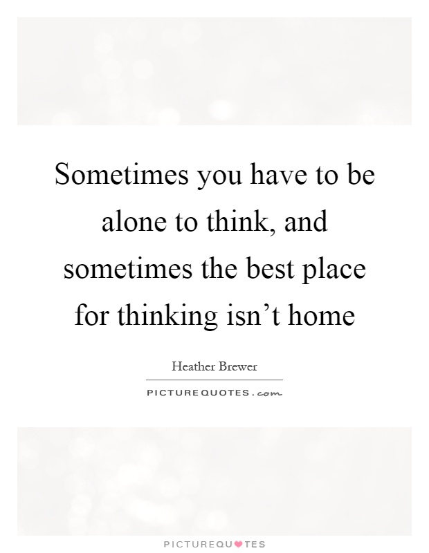 Sometimes you have to be alone to think and sometimes the Home is the best place in the world quotes