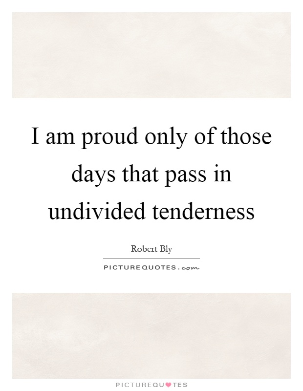 I am proud only of those days that pass in undivided tenderness Picture Quote #1