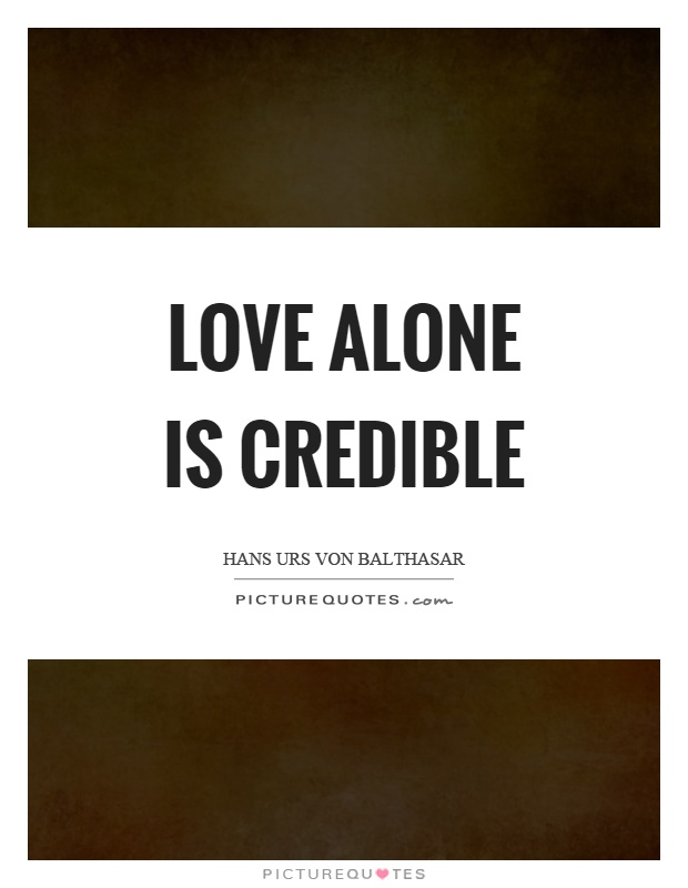Love alone is credible Picture Quote #1