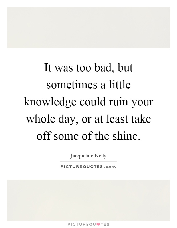 It was too bad, but sometimes a little knowledge could ruin your whole day, or at least take off some of the shine Picture Quote #1