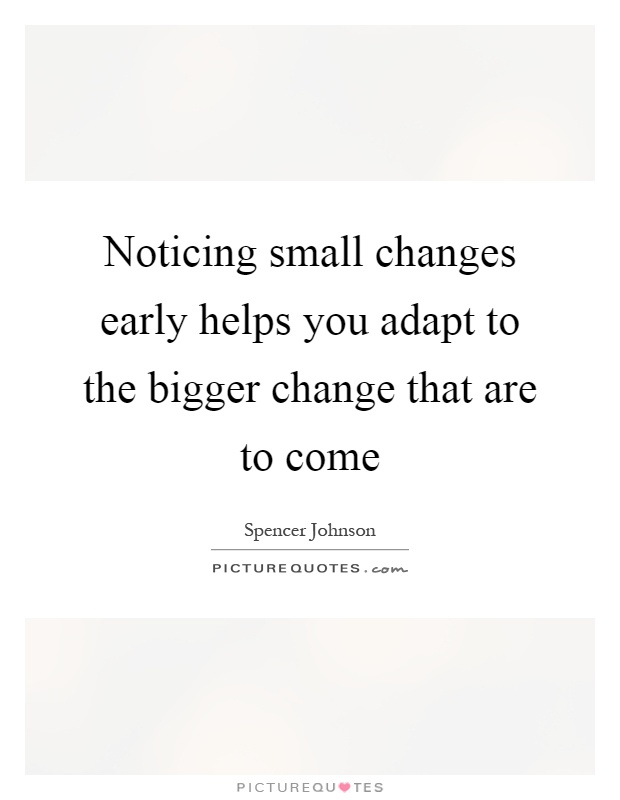 Noticing small changes early helps you adapt to the bigger change that are to come Picture Quote #1