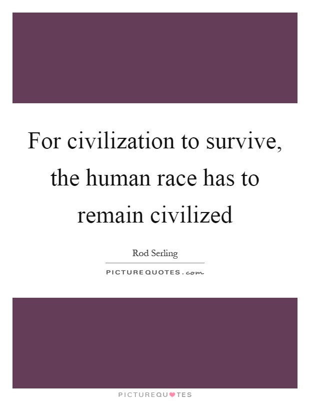 For civilization to survive, the human race has to remain civilized Picture Quote #1