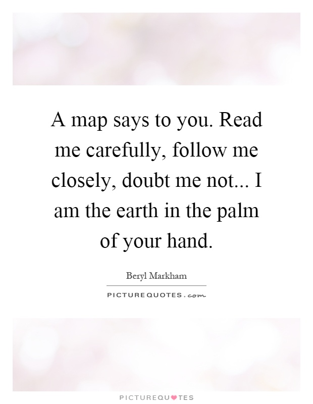 A map says to you. Read me carefully, follow me closely, doubt me not... I am the earth in the palm of your hand Picture Quote #1