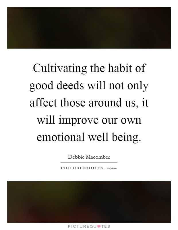 Cultivating the habit of good deeds will not only affect those around us, it will improve our own emotional well being Picture Quote #1