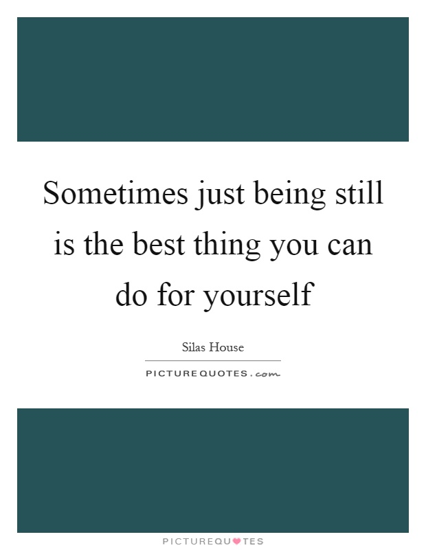 Sometimes just being still is the best thing you can do for yourself Picture Quote #1