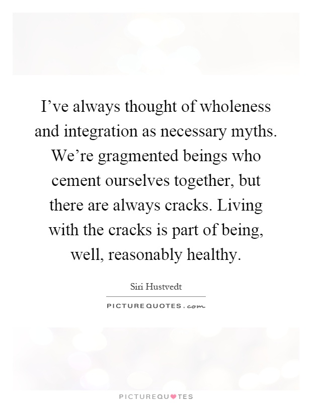 I've always thought of wholeness and integration as necessary myths. We're gragmented beings who cement ourselves together, but there are always cracks. Living with the cracks is part of being, well, reasonably healthy Picture Quote #1