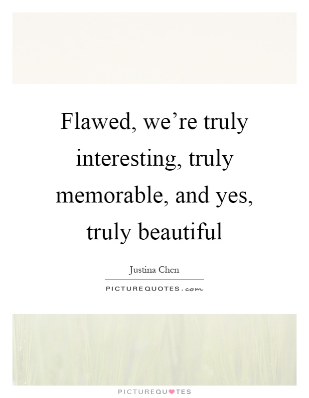 Flawed, we're truly interesting, truly memorable, and yes, truly beautiful Picture Quote #1