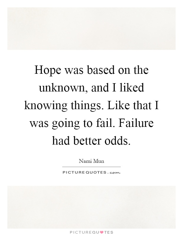 Hope was based on the unknown, and I liked knowing things. Like that I was going to fail. Failure had better odds Picture Quote #1