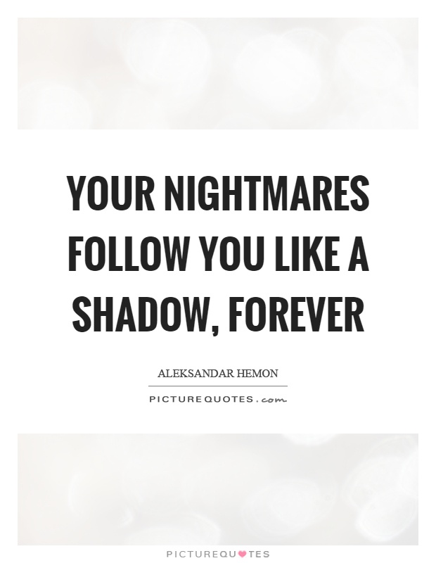 Your nightmares follow you like a shadow, forever Picture Quote #1