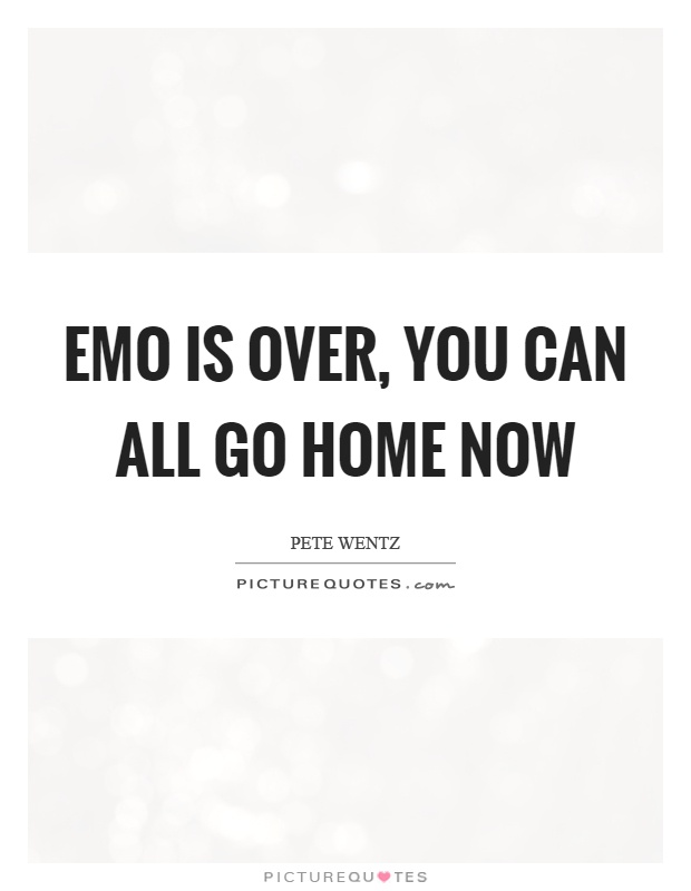 Emo is over, you can all go home now Picture Quote #1