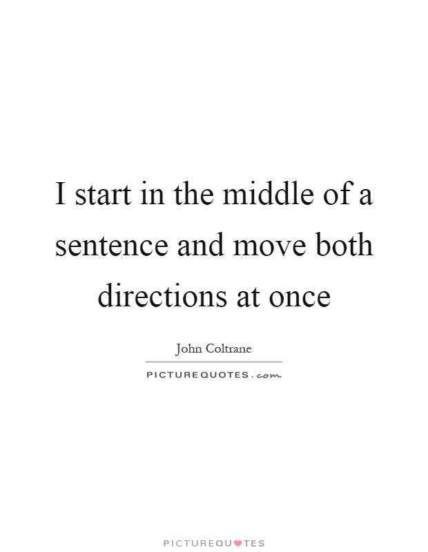 I start in the middle of a sentence and move both directions at once Picture Quote #1