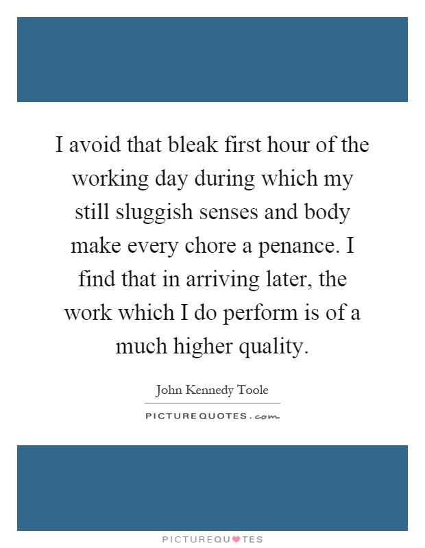 I avoid that bleak first hour of the working day during which my still sluggish senses and body make every chore a penance. I find that in arriving later, the work which I do perform is of a much higher quality Picture Quote #1