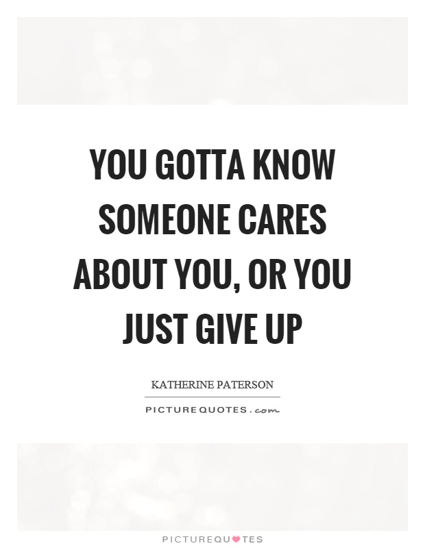 You gotta know someone cares about you, or you just give up Picture Quote #1