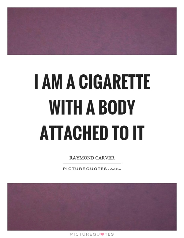 I am a cigarette with a body attached to it Picture Quote #1